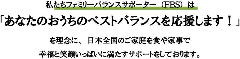 私たちファミリーバランスサポーター(FBS)は 「あなたのおうちのベストバランスを応援します!」 を理念に、日本全国のご家庭を食や家事で 幸福と笑顔いっぱいに満たすサポートをしております。